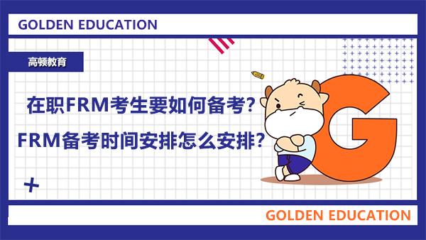 在职FRM考生要如何备考?FRM备考时间安排怎么安排?