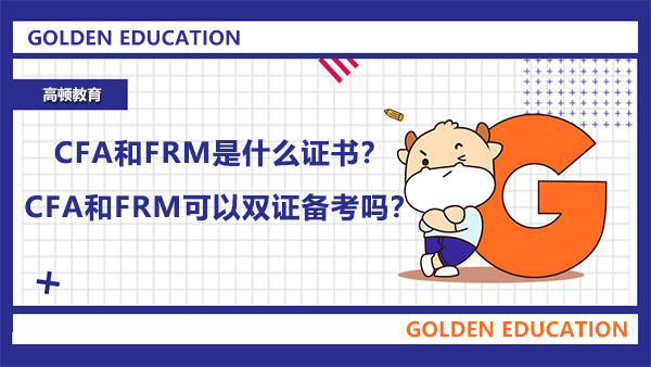 CFA和FRM是什么证书?CFA和FRM可以双证备考吗?