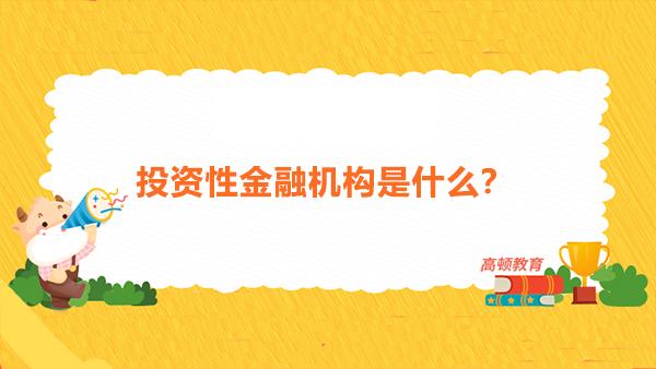 投资性金融机构是什么?投资性金融机构的分类特征是什么?