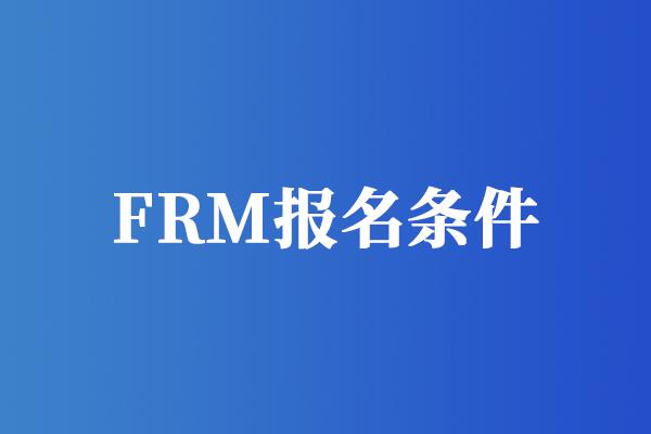 frm报考条件有哪些要求?考试主要有哪些变化?