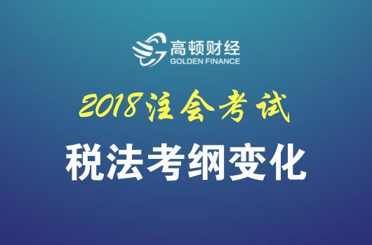 2018年注会《税法》考试大纲变化分析