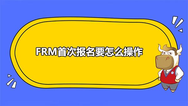 2021年FRM首次报名要怎么操作?