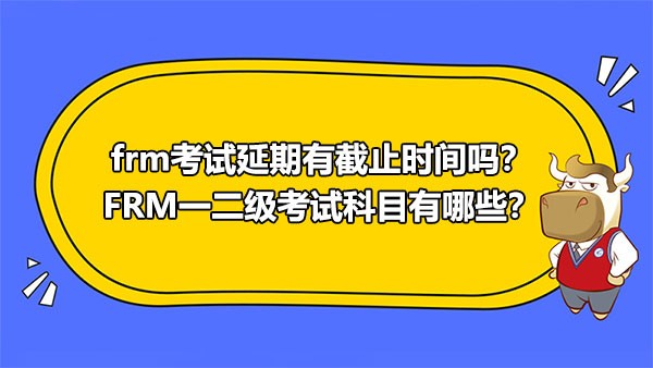 frm考試延期有截止時間嗎?FRM一二級考試科目有哪些?