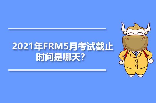 2021年FRM5月考试截止时间是哪天?