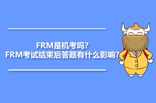 2021年FRM是机考吗?FRM考试结束后答题有什么影响?