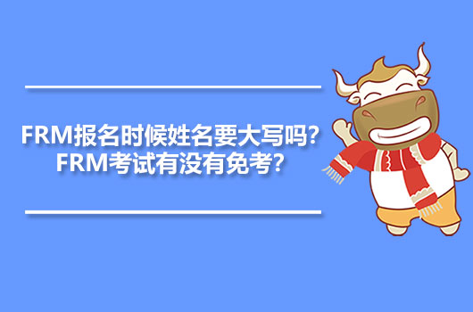 FRM報名時候姓名要大寫嗎?FRM考試有沒有免考?