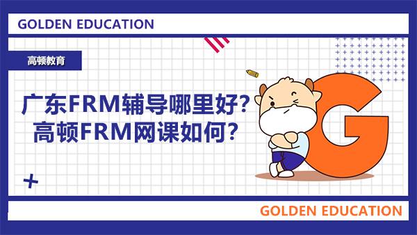 广东FRM辅导哪里好?高顿FRM网课如何?