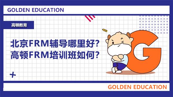 北京FRM辅导哪里好?高顿FRM培训班如何?