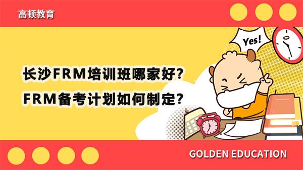 长沙FRM培训班哪家好?FRM备考计划如何制定?