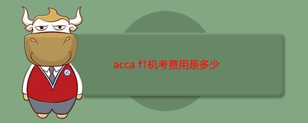acca f1机考费用是多少