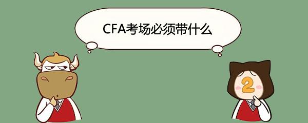 CFA考场必须带什么
