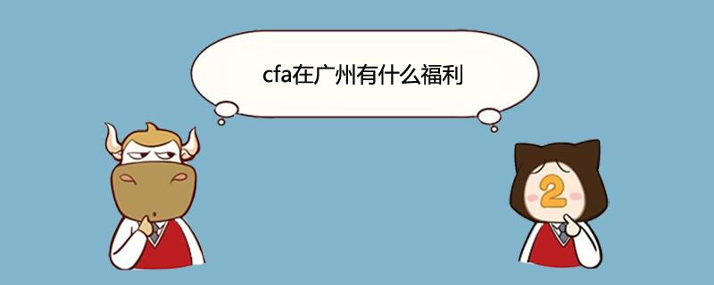 cfa在广州有什么福利
