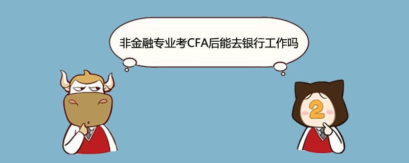 非金融专业考CFA后能去银行工作吗