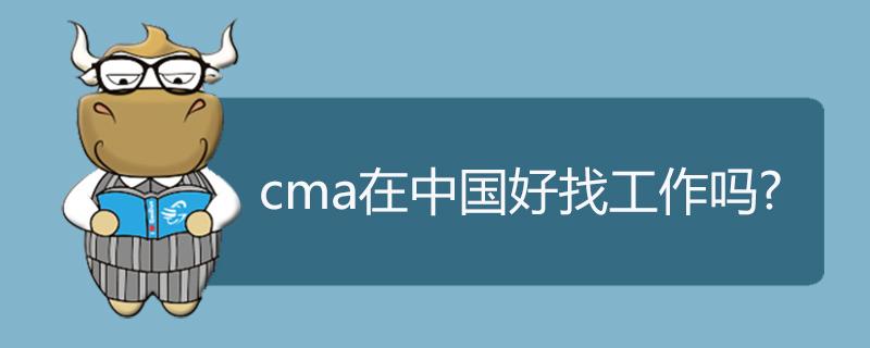 cma在中国好找工作吗
