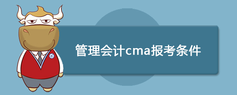 管理会计cma报考条件是什么