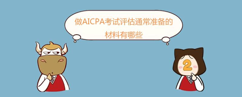 做AICPA考试评估通常准备的材料有哪些