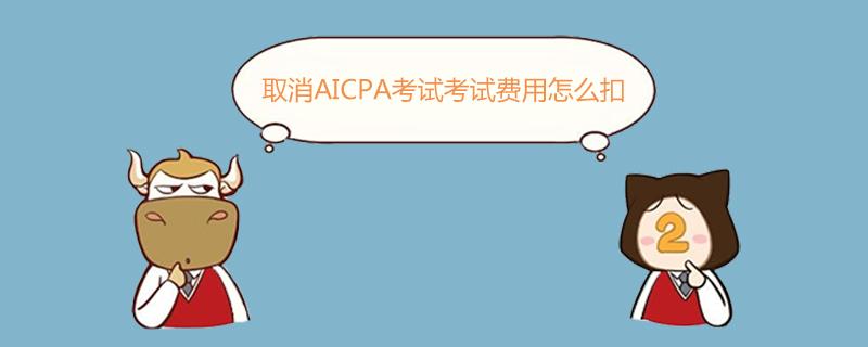 取消AICPA考试考试费用怎么扣