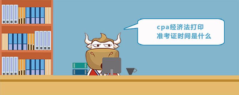 cpa经济法打印准考证时间是什么