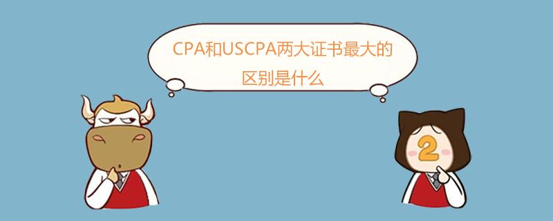 CPA和USCPA两大证书最大的区别是什么