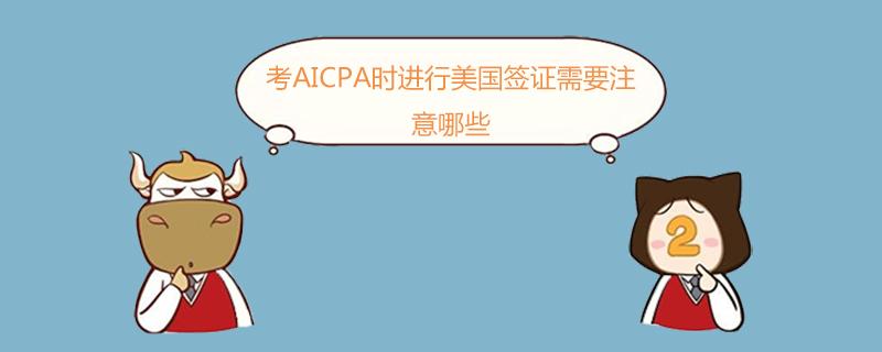 考AICPA时进行美国签证需要注意哪些