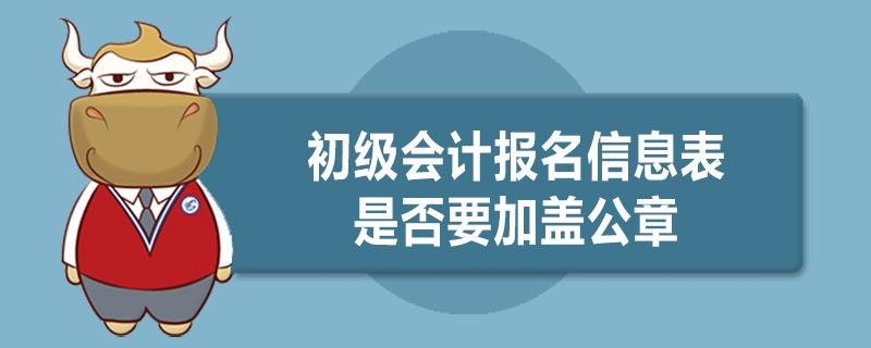 初级会计报名信息表是否要加盖公章