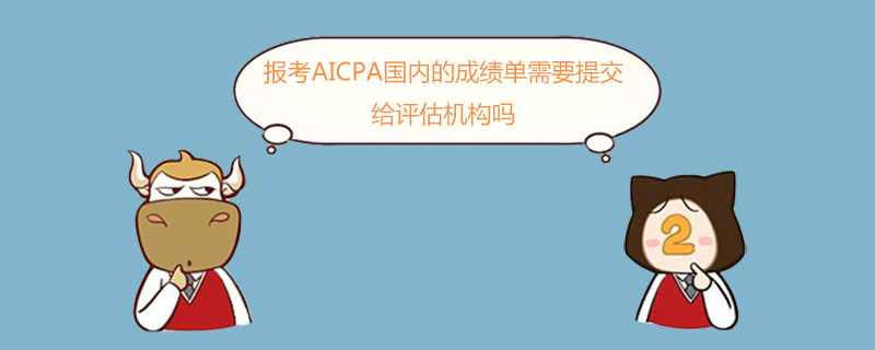 报考AICPA国内的成绩单需要提交给评估机构吗