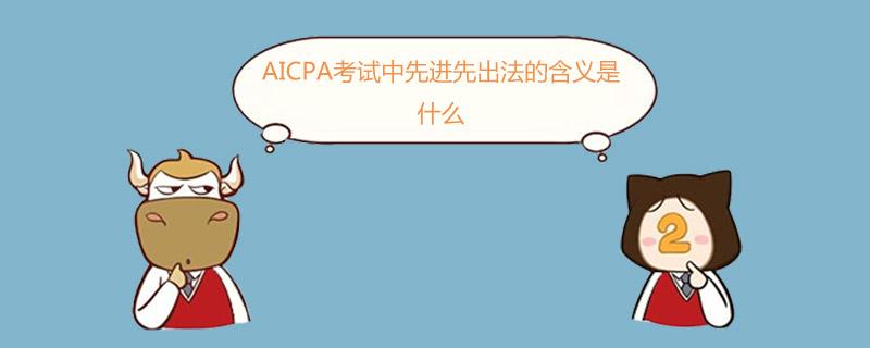 AICPA考试中先进先出法的含义是什么