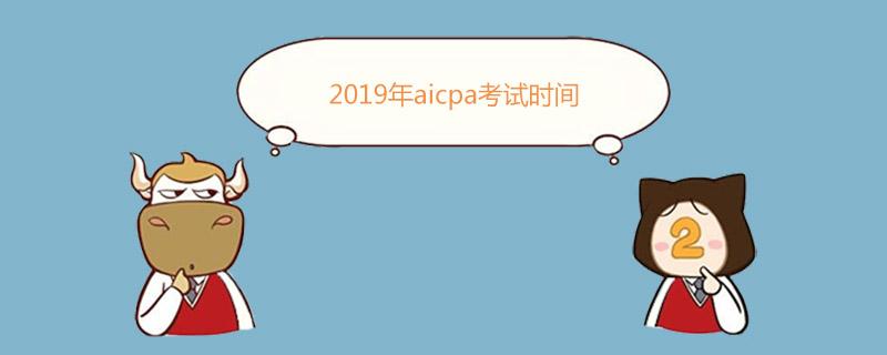 2019年aicpa考试时间是什么时候