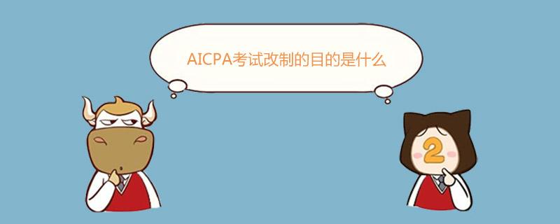 AICPA考试改制的目的是什么