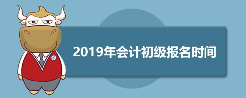 2019年会计初级报名时间是什么