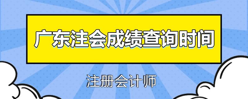 广东注册会计师成绩查询时间是什么