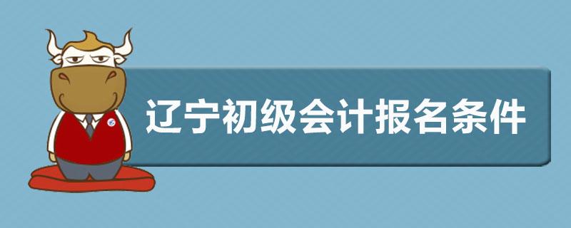 辽宁初级会计报名条件是什么