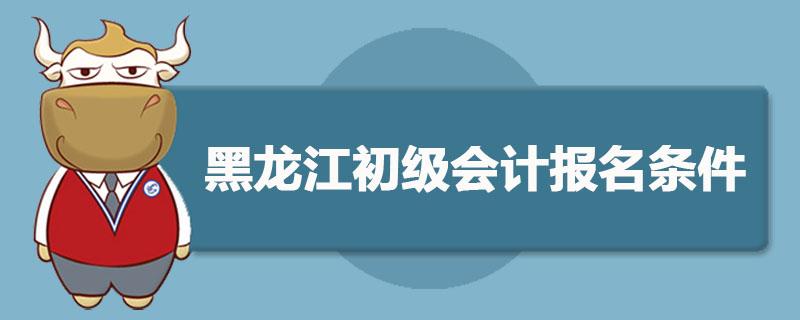 黑龙江初级会计报名条件是什么