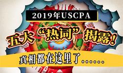 """2019年USCPA五大""""热词""""揭露!真相都在这里了......"""