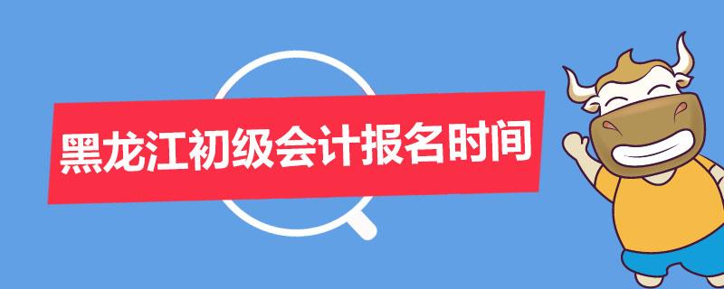 黑龙江初级会计报名时间是什么