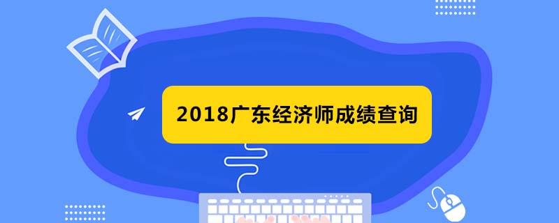 广东2018经济师哪天可以查询成绩