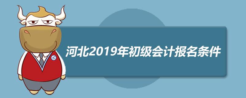 河北2019年初级会计报名条件是什么