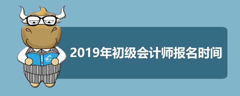 2019年初级会计师报名时间是什么