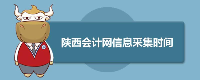 陕西会计网信息采集时间是什么