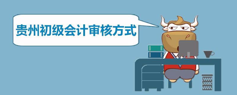 贵州初级会计审核方式是什么