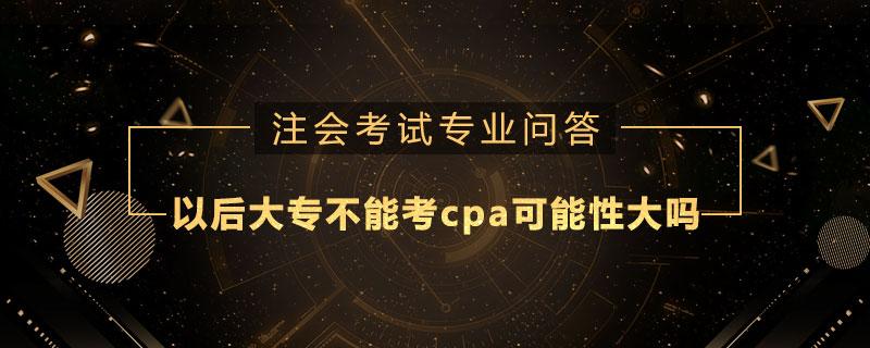 以后大专不能考cpa可能性大吗