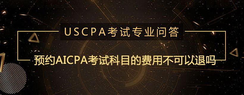 预约AICPA考试科目的费用不可以退吗
