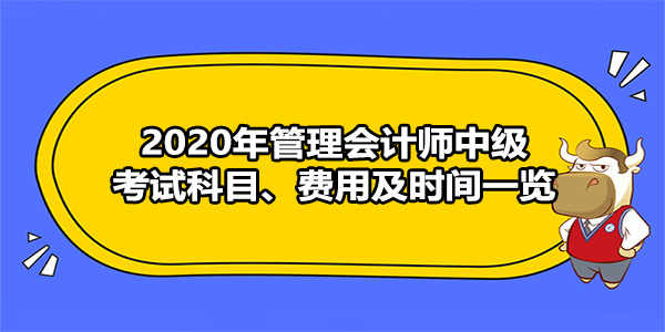 2020年管理会计师中级考试科目、费用及时间一览