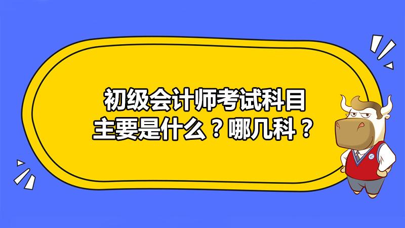 初级会计师考试科目主要是什么?哪几科?