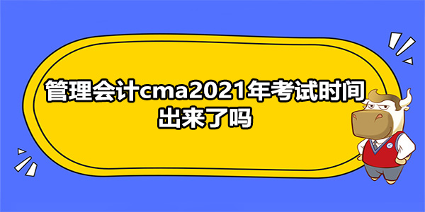 管理会计cma2021年考试时间出来了吗