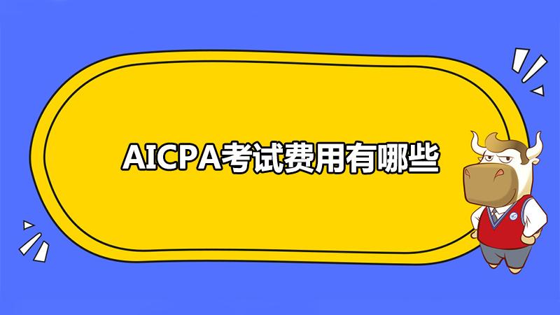 AICPA考试费用有哪些?AICPA考点有哪些?