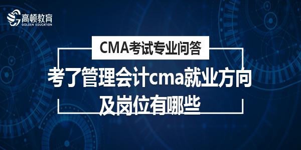 考了管理会计cma就业方向及岗位有哪些?