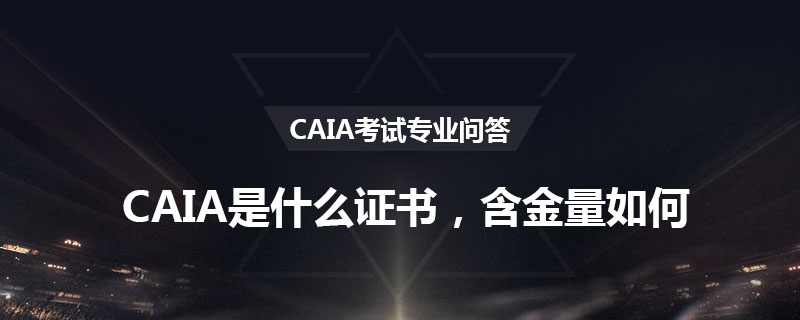 CAIA是什么证书,含金量如何?