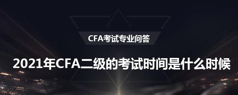 2021年CFA二級的考試時間是什么時候