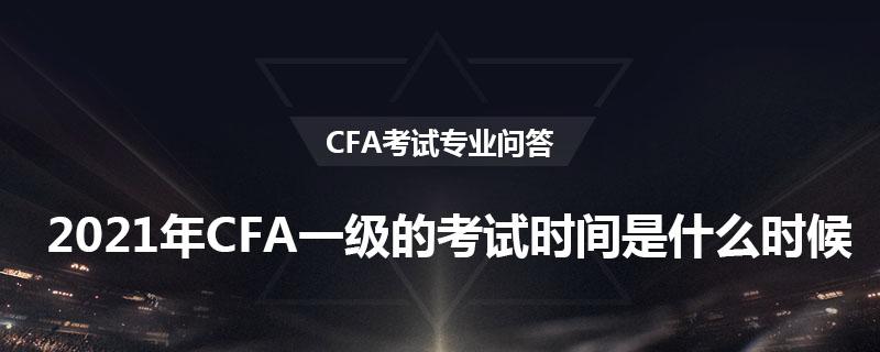 2021年CFA一級的考試時間是什么時候